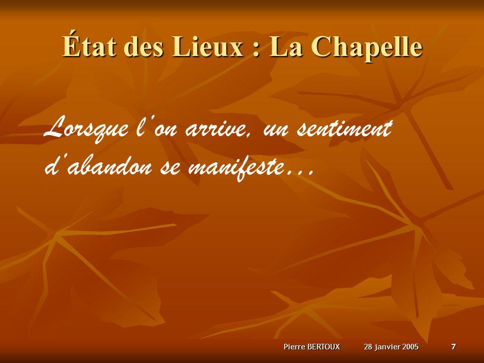 28 janvier 2005Pierre BERTOUX7 État des Lieux : La Chapelle Lorsque lon arrive, un sentiment dabandon se manifeste…