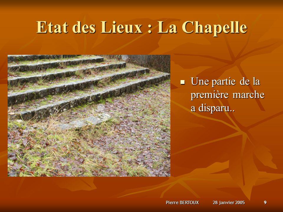 28 janvier 2005Pierre BERTOUX9 Etat des Lieux : La Chapelle Une partie de la première marche a disparu..