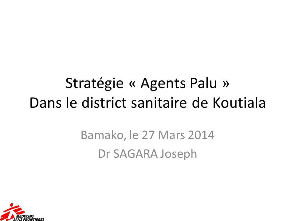 Stratégie « Agents Palu » Dans le district sanitaire de Koutiala Bamako, le 27 Mars 2014 Dr SAGARA Joseph