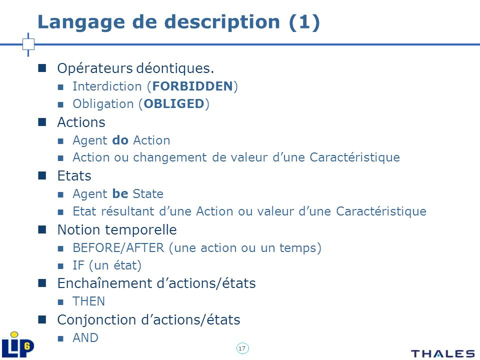 17 Langage de description (1) Opérateurs déontiques. Interdiction (FORBIDDEN) Obligation (OBLIGED) Actions Agent do Action Action ou changement de val