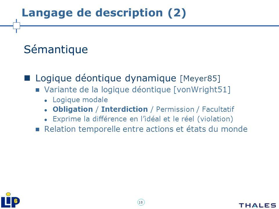 18 Langage de description (2) Sémantique Logique déontique dynamique [Meyer85] Variante de la logique déontique [vonWright51] Logique modale Obligatio