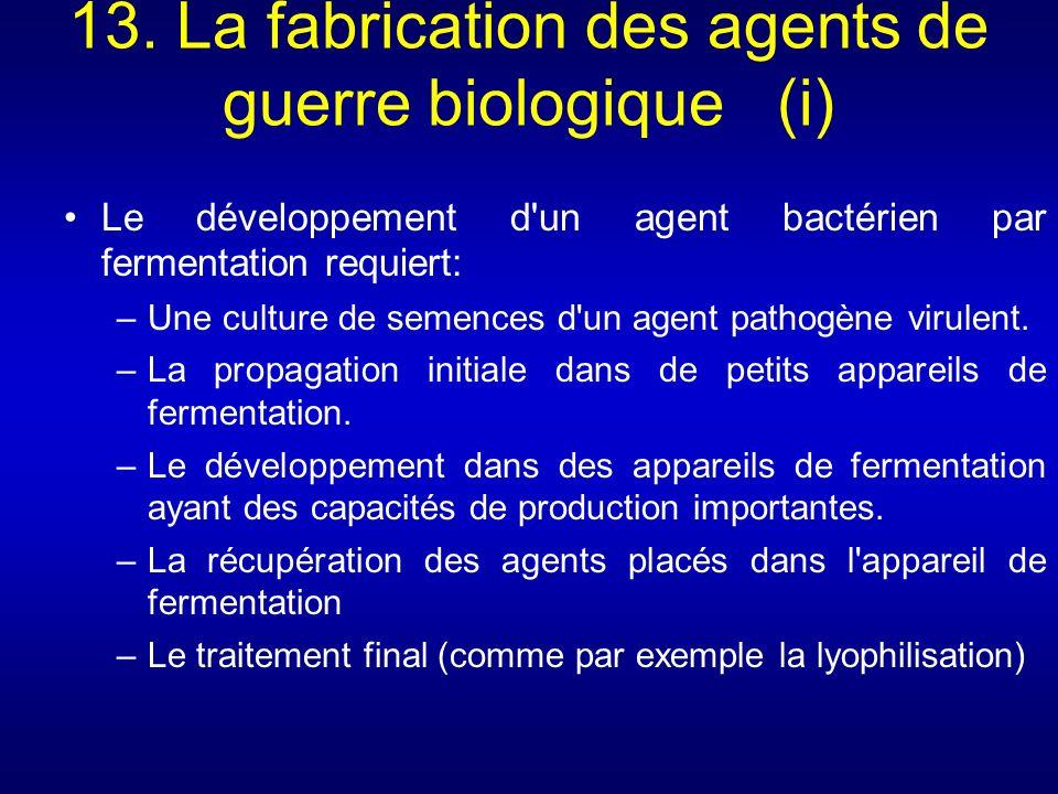 13. La fabrication des agents de guerre biologique (i) Le développement d'un agent bactérien par fermentation requiert: –Une culture de semences d'un