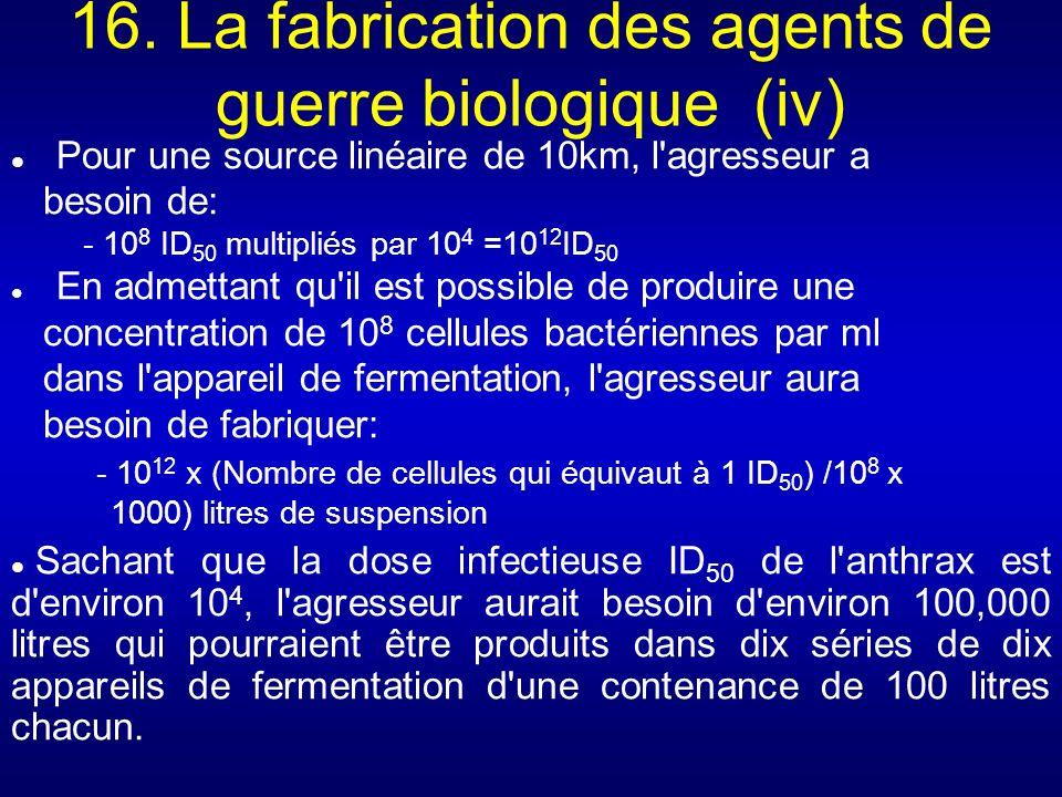 16. La fabrication des agents de guerre biologique (iv) Pour une source linéaire de 10km, l'agresseur a besoin de: - 10 8 ID 50 multipliés par 10 4 =1