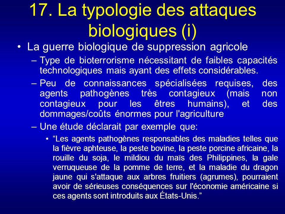 17. La typologie des attaques biologiques (i) La guerre biologique de suppression agricole –Type de bioterrorisme nécessitant de faibles capacités tec
