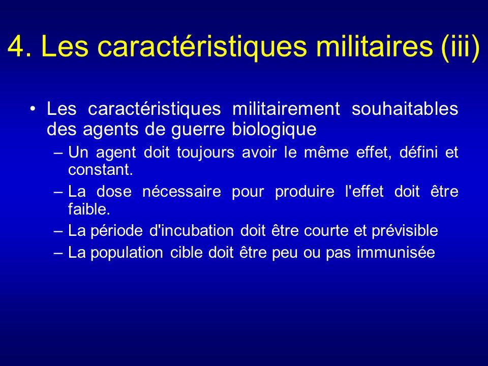 4. Les caractéristiques militaires (iii) Les caractéristiques militairement souhaitables des agents de guerre biologique –Un agent doit toujours avoir