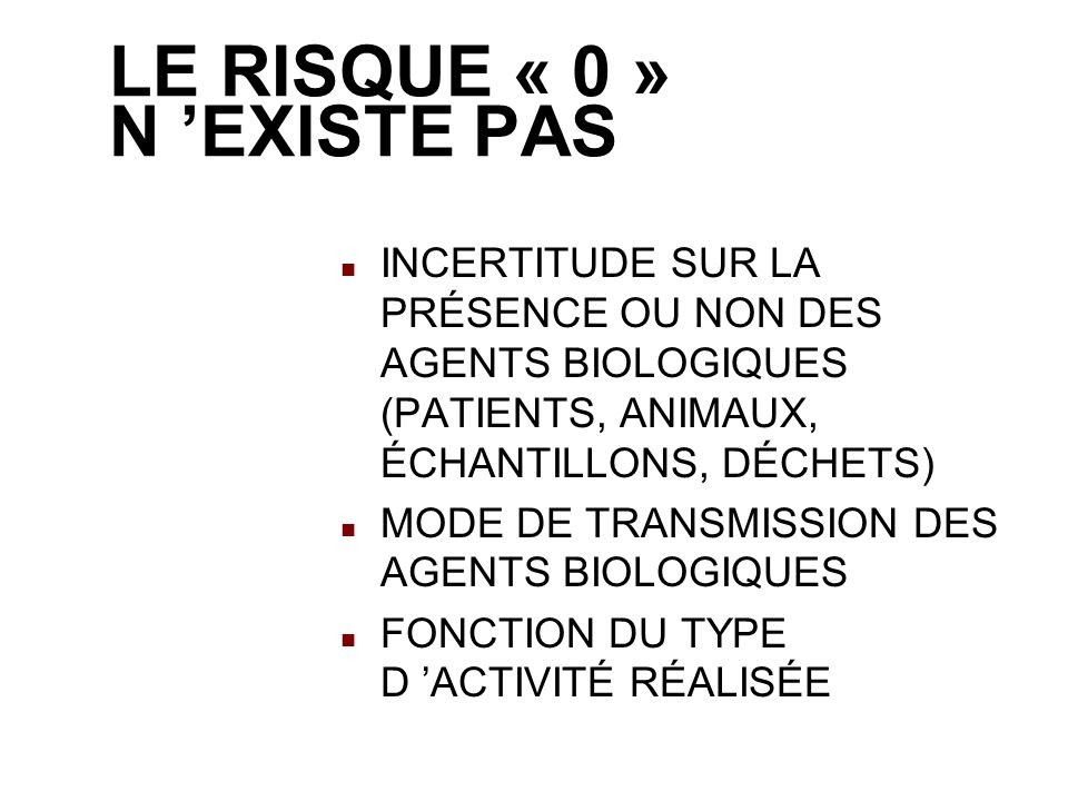LE RISQUE « 0 » N EXISTE PAS INCERTITUDE SUR LA PRÉSENCE OU NON DES AGENTS BIOLOGIQUES (PATIENTS, ANIMAUX, ÉCHANTILLONS, DÉCHETS) MODE DE TRANSMISSION DES AGENTS BIOLOGIQUES FONCTION DU TYPE D ACTIVITÉ RÉALISÉE