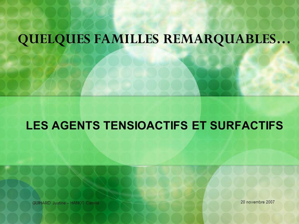 QUELQUES FAMILLES REMARQUABLES… LES AGENTS TENSIOACTIFS ET SURFACTIFS GUIHARD Justine – HANOT Camille 20 novembre 2007