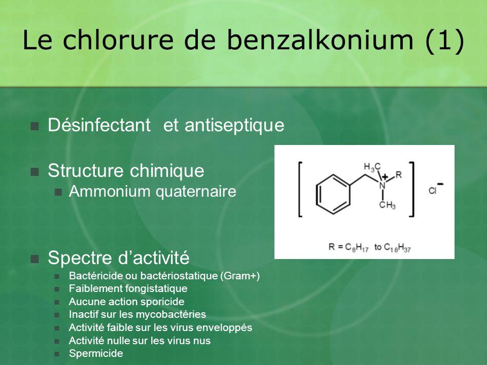 Le chlorure de benzalkonium (1) Désinfectant et antiseptique Structure chimique Ammonium quaternaire Spectre dactivité Bactéricide ou bactériostatique (Gram+) Faiblement fongistatique Aucune action sporicide Inactif sur les mycobactéries Activité faible sur les virus enveloppés Activité nulle sur les virus nus Spermicide