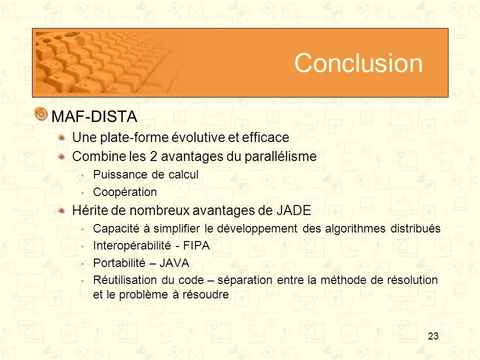 23 Conclusion MAF-DISTA Une plate-forme évolutive et efficace Combine les 2 avantages du parallélisme Puissance de calcul Coopération Hérite de nombre