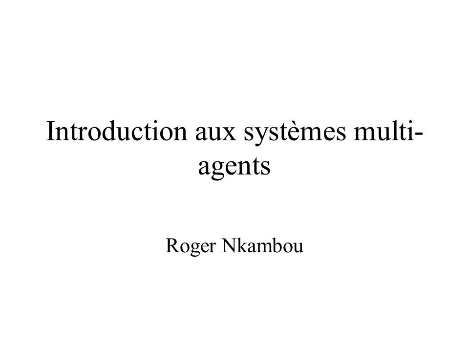 Introduction aux systèmes multi- agents Roger Nkambou