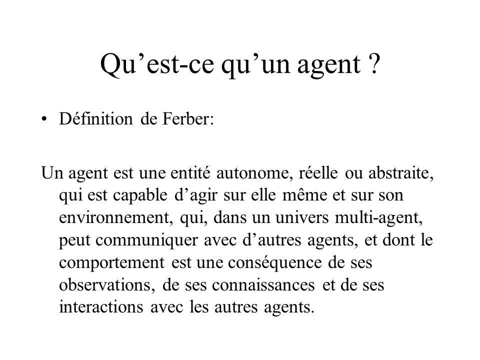 Quest-ce quun agent ? Définition de Ferber: Un agent est une entité autonome, réelle ou abstraite, qui est capable dagir sur elle même et sur son envi