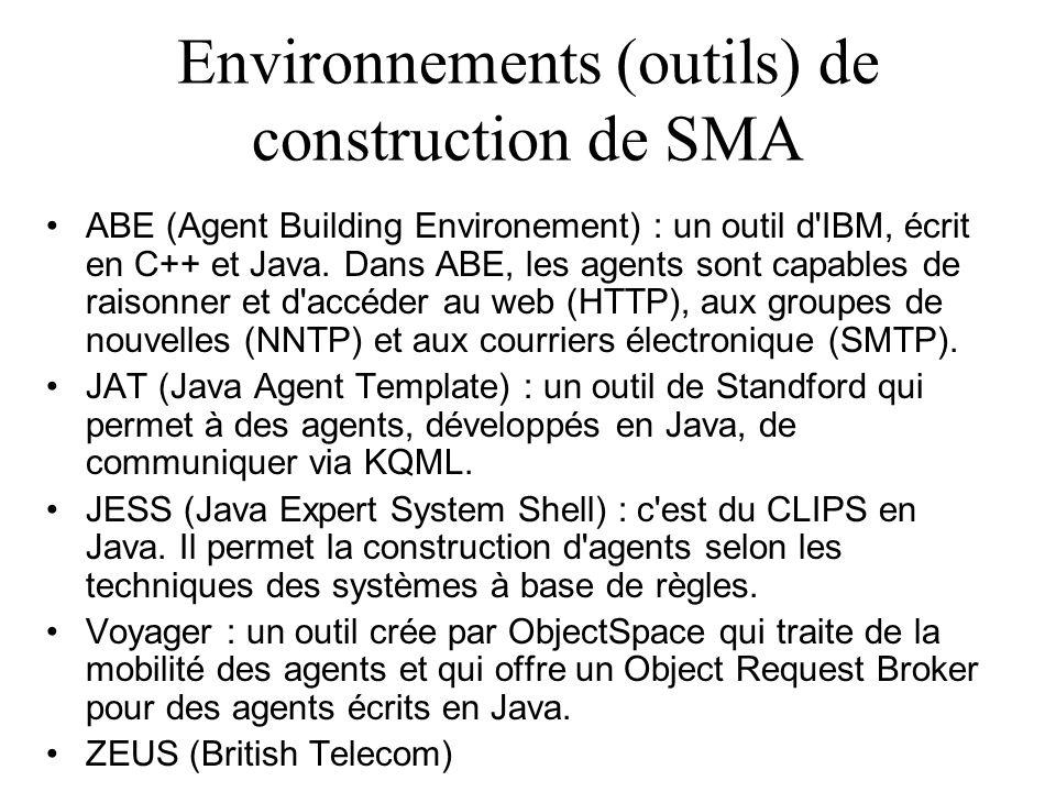 Environnements (outils) de construction de SMA ABE (Agent Building Environement) : un outil d'IBM, écrit en C++ et Java. Dans ABE, les agents sont cap