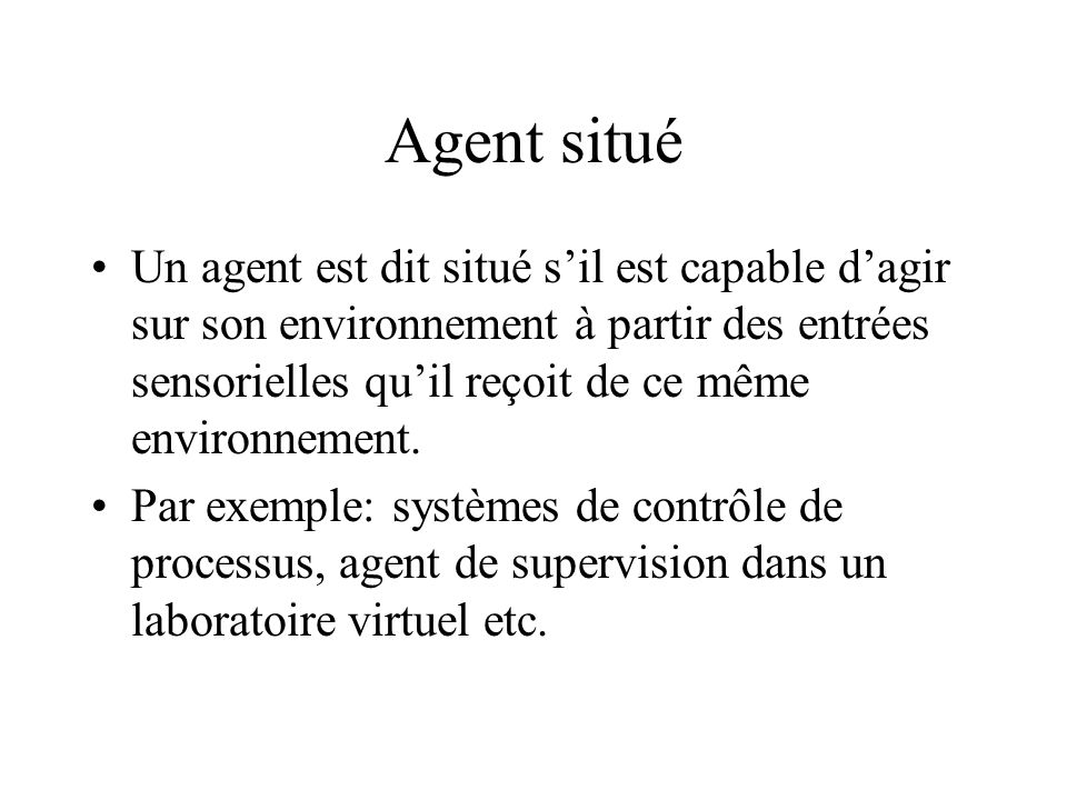 Agent autonome Un agent est dit autonome sil est capable dagir sans lintervention dun tiers (humain ou agent) et contrôle ses propres actions ainsi que son état interne.