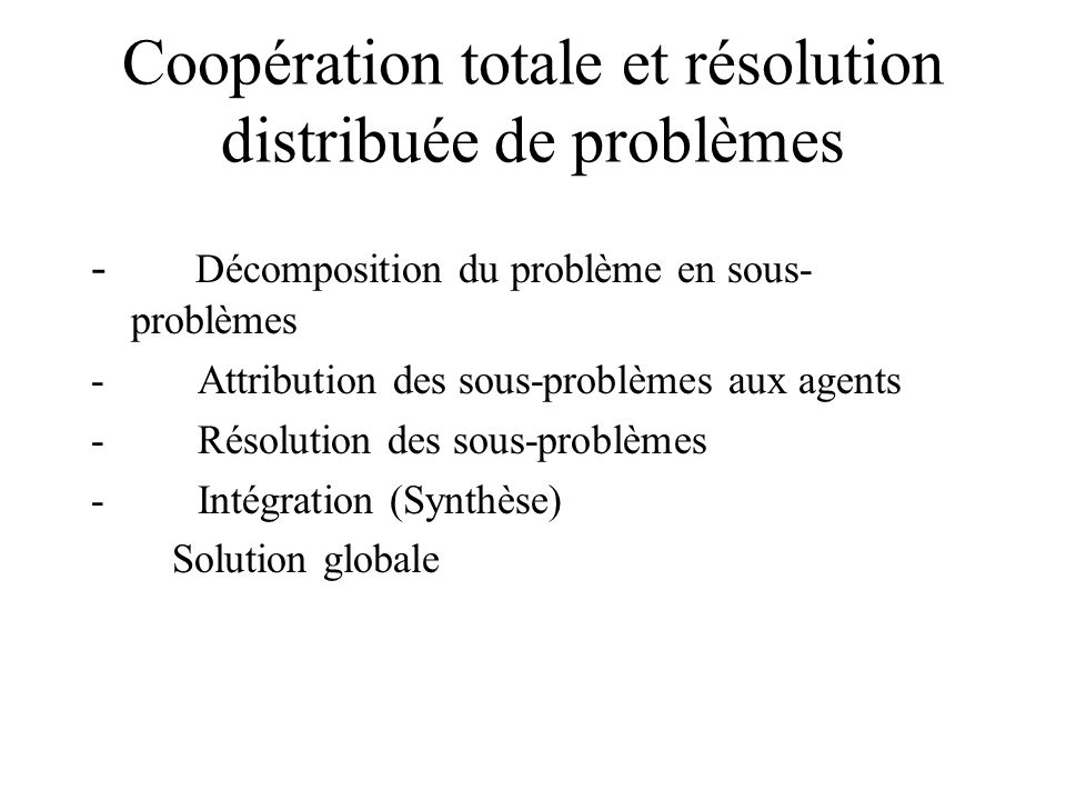 Coopération totale et résolution distribuée de problèmes - Décomposition du problème en sous- problèmes - Attribution des sous-problèmes aux agents -