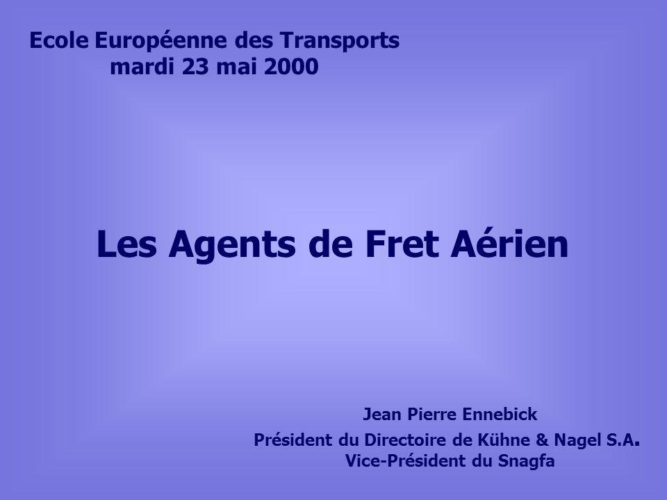 Les Agents de Fret Aérien Ecole Européenne des Transports mardi 23 mai 2000 Jean Pierre Ennebick Président du Directoire de Kühne & Nagel S.A.