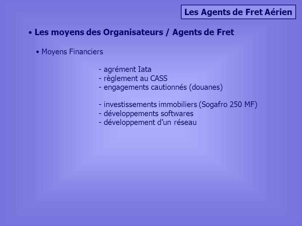 Les Agents de Fret Aérien Les moyens des Organisateurs / Agents de Fret Moyens Financiers - agrément Iata - règlement au CASS - engagements cautionnés (douanes) - investissements immobiliers (Sogafro 250 MF) - développements softwares - développement dun réseau
