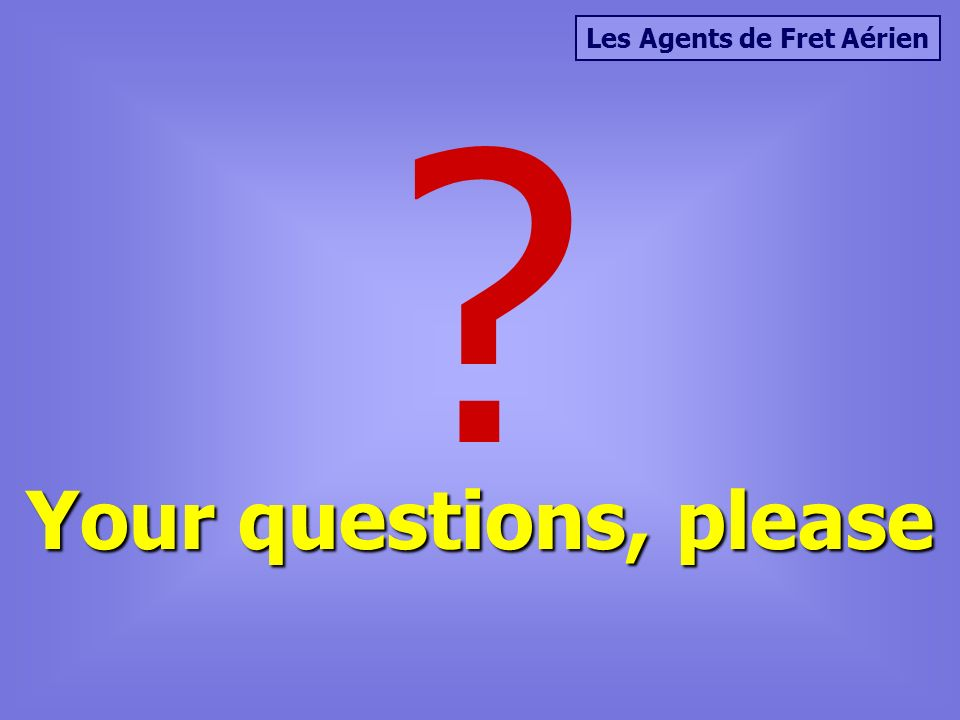 Les Agents de Fret Aérien Your questions, please ?