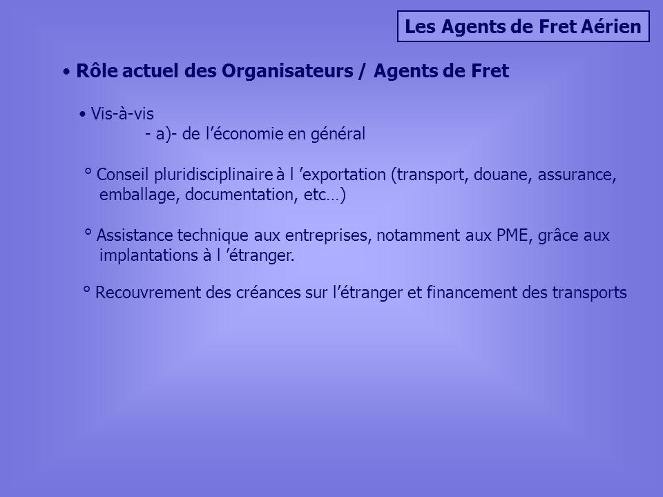 Les Agents de Fret Aérien Rôle actuel des Organisateurs / Agents de Fret Vis-à-vis - a)- de léconomie en général ° Assistance technique aux entreprises, notamment aux PME, grâce aux implantations à l étranger.