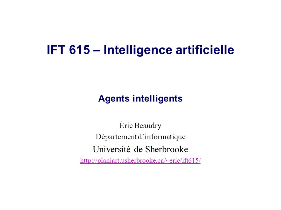 IFT 615 – Intelligence artificielle Agents intelligents Éric Beaudry Département dinformatique Université de Sherbrooke http://planiart.usherbrooke.ca
