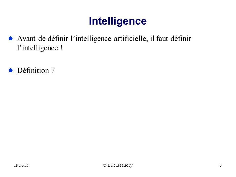 Intelligence l Avant de définir lintelligence artificielle, il faut définir lintelligence ! l Définition ? © Éric Beaudry3IFT615