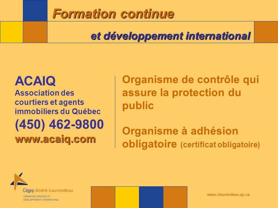 Formation continue et développement international www.claurendeau.qc.ca Organisme de contrôle qui assure la protection du public Organisme à adhésion obligatoire (certificat obligatoire) ACAIQ Association des courtiers et agents immobiliers du Québec (450) 462-9800www.acaiq.com