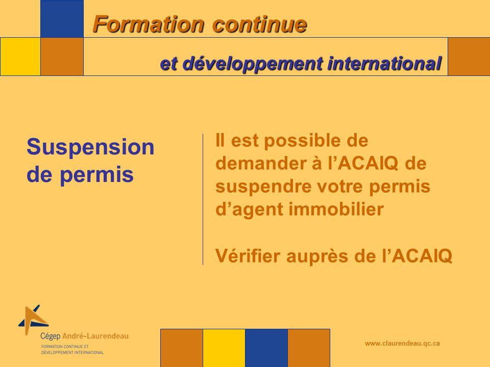 Formation continue et développement international www.claurendeau.qc.ca Il est possible de demander à lACAIQ de suspendre votre permis dagent immobilier Vérifier auprès de lACAIQ Suspension de permis
