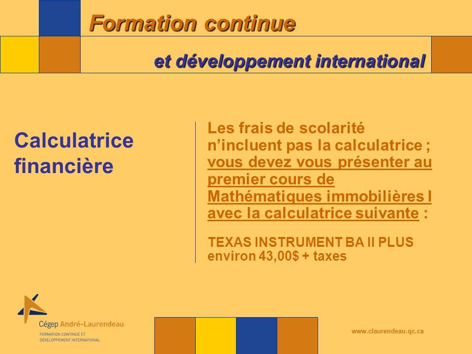 Formation continue et développement international www.claurendeau.qc.ca Les frais de scolarité nincluent pas la calculatrice ; vous devez vous présenter au premier cours de Mathématiques immobilières I avec la calculatrice suivante : TEXAS INSTRUMENT BA II PLUS environ 43,00$ + taxes Calculatrice financière