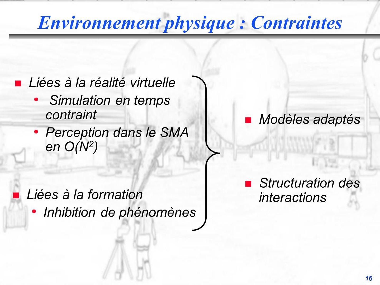 16 Environnement physique : Contraintes n Liées à la formation Inhibition de phénomènes Inhibition de phénomènes n Liées à la réalité virtuelle Simulation en temps contraint Simulation en temps contraint Perception dans le SMA en O(N 2 ) Perception dans le SMA en O(N 2 ) n Modèles adaptés n Structuration des interactions