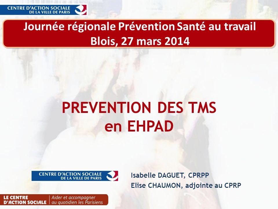 PREVENTION DES TMS en EHPAD Isabelle DAGUET, CPRPP Elise CHAUMON, adjointe au CPRP Journée régionale Prévention Santé au travail Blois, 27 mars 2014