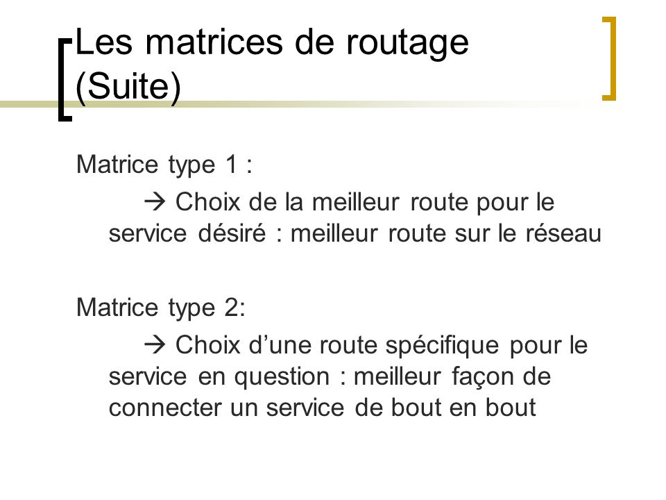 Les matrices de routage (Suite) Matrice type 1 : Choix de la meilleur route pour le service désiré : meilleur route sur le réseau Matrice type 2: Choix dune route spécifique pour le service en question : meilleur façon de connecter un service de bout en bout
