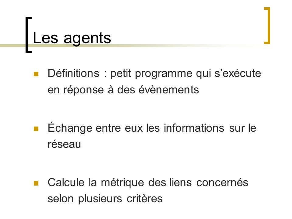 Les agents Définitions : petit programme qui sexécute en réponse à des évènements Échange entre eux les informations sur le réseau Calcule la métrique des liens concernés selon plusieurs critères