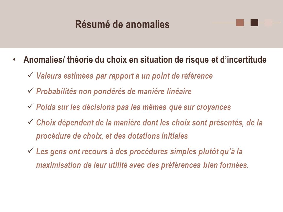 3 Résumé de anomalies Anomalies/ théorie du choix en situation de risque et dincertitude Valeurs estimées par rapport à un point de référence Probabil