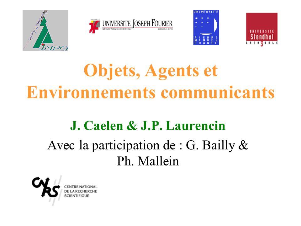 Objets, Agents et Environnements communicants J. Caelen & J.P. Laurencin Avec la participation de : G. Bailly & Ph. Mallein