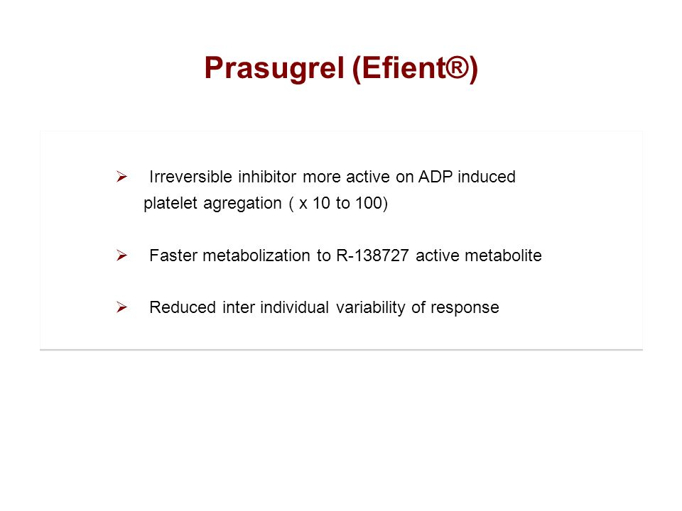 Prasugrel (Efient®) Irreversible inhibitor more active on ADP induced platelet agregation ( x 10 to 100) Faster metabolization to R-138727 active meta