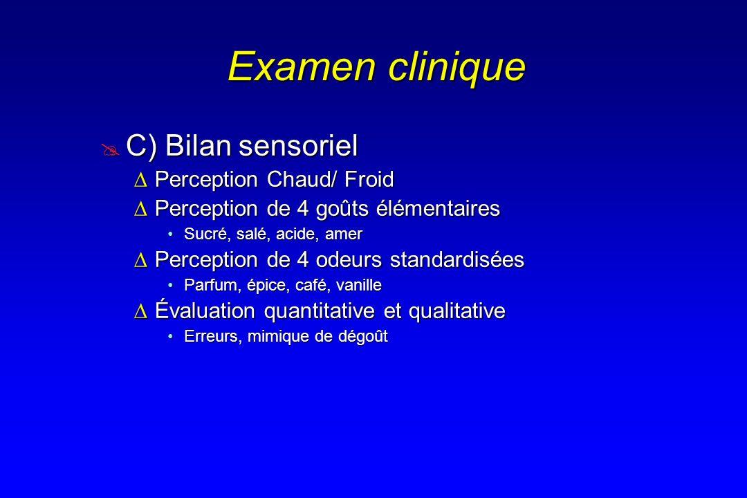 Examen clinique C) Bilan sensoriel C) Bilan sensoriel Perception Chaud/ FroidPerception Chaud/ Froid Perception de 4 goûts élémentairesPerception de 4