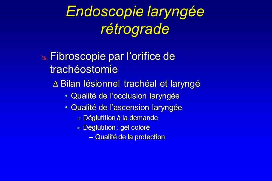 Endoscopie laryngée rétrograde Fibroscopie par lorifice de trachéostomie Fibroscopie par lorifice de trachéostomie Bilan lésionnel trachéal et laryngé