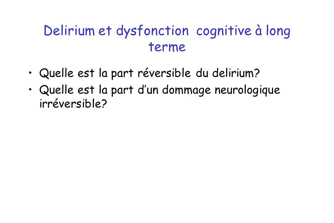 Delirium et dysfonction cognitive à long terme Quelle est la part réversible du delirium? Quelle est la part dun dommage neurologique irréversible?