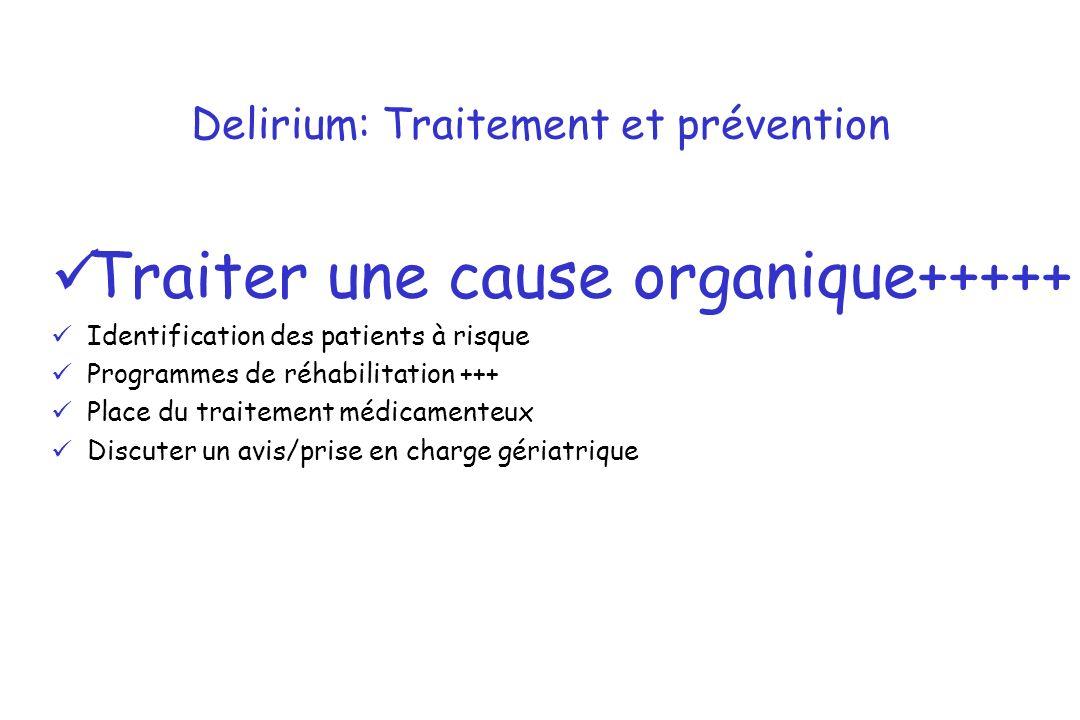 Delirium: Traitement et prévention Traiter une cause organique+++++ Identification des patients à risque Programmes de réhabilitation +++ Place du tra