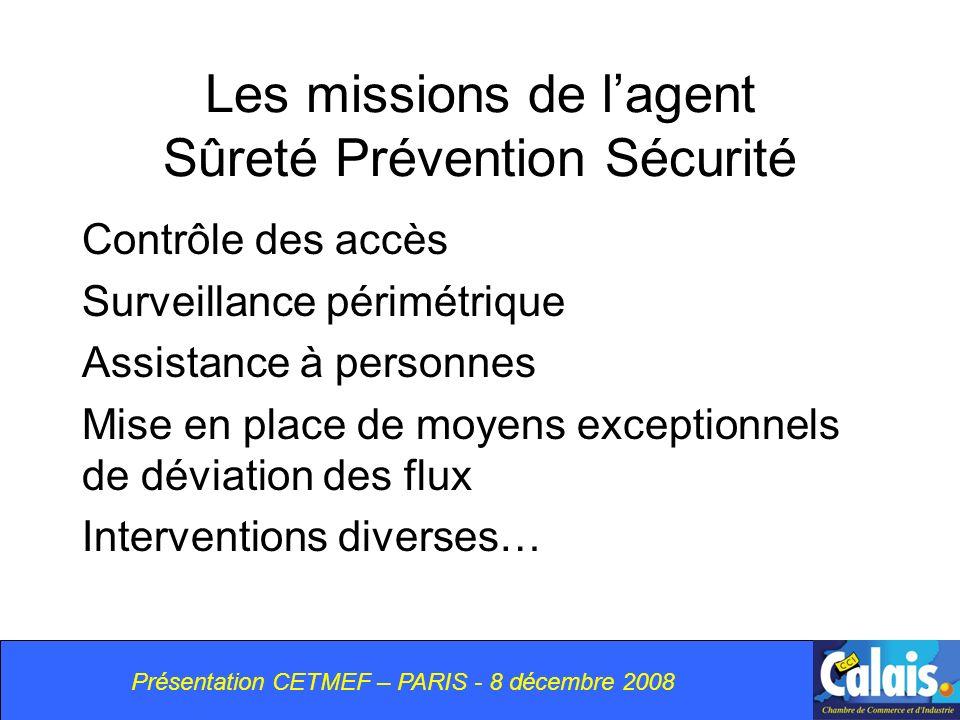 Présentation CETMEF – PARIS - 8 décembre 2008 Les missions de lagent Sûreté Prévention Sécurité Contrôle des accès Surveillance périmétrique Assistance à personnes Mise en place de moyens exceptionnels de déviation des flux Interventions diverses…