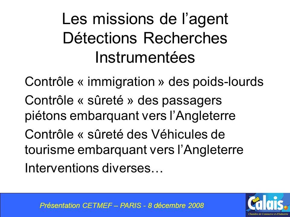 Les missions de lagent Détections Recherches Instrumentées Contrôle « immigration » des poids-lourds Contrôle « sûreté » des passagers piétons embarquant vers lAngleterre Contrôle « sûreté des Véhicules de tourisme embarquant vers lAngleterre Interventions diverses… Présentation CETMEF – PARIS - 8 décembre 2008