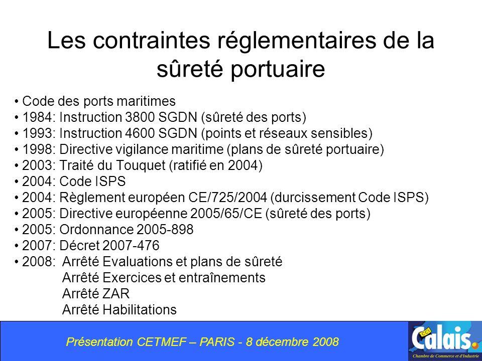 Les contraintes réglementaires de la sûreté portuaire Code des ports maritimes 1984: Instruction 3800 SGDN (sûreté des ports) 1993: Instruction 4600 SGDN (points et réseaux sensibles) 1998: Directive vigilance maritime (plans de sûreté portuaire) 2003: Traité du Touquet (ratifié en 2004) 2004: Code ISPS 2004: Règlement européen CE/725/2004 (durcissement Code ISPS) 2005: Directive européenne 2005/65/CE (sûreté des ports) 2005: Ordonnance 2005-898 2007: Décret 2007-476 2008:Arrêté Evaluations et plans de sûreté Arrêté Exercices et entraînements Arrêté ZAR Arrêté Habilitations Présentation CETMEF – PARIS - 8 décembre 2008