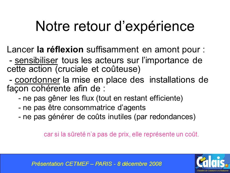 Présentation CETMEF – PARIS - 8 décembre 2008 Notre retour dexpérience Lancer la réflexion suffisamment en amont pour : - sensibiliser tous les acteurs sur limportance de cette action (cruciale et coûteuse) - coordonner la mise en place des installations de façon cohérente afin de : - ne pas gêner les flux (tout en restant efficiente) - ne pas être consommatrice dagents - ne pas générer de coûts inutiles (par redondances) car si la sûreté na pas de prix, elle représente un coût.