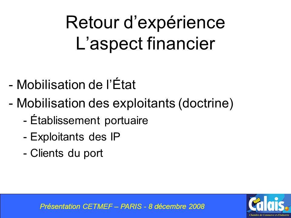 Présentation CETMEF – PARIS - 8 décembre 2008 Retour dexpérience Laspect financier - Mobilisation de lÉtat - Mobilisation des exploitants (doctrine) - Établissement portuaire - Exploitants des IP - Clients du port