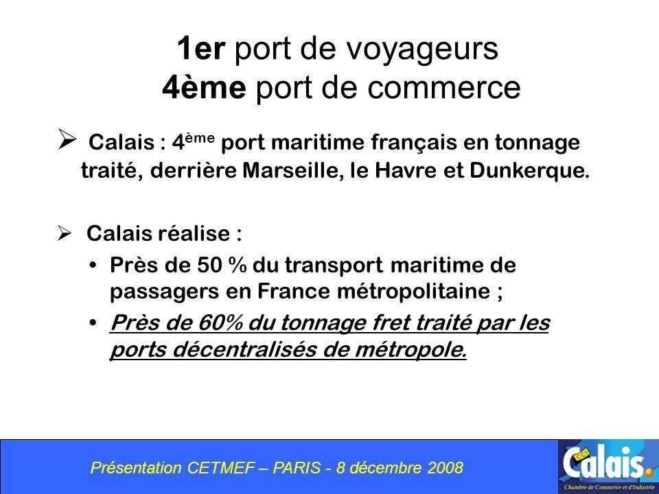 Présentation CETMEF – PARIS - 8 décembre 2008 1er port de voyageurs 4ème port de commerce Calais : 4 ème port maritime français en tonnage traité, derrière Marseille, le Havre et Dunkerque.