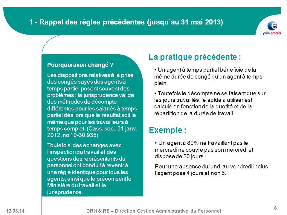 DRH & RS – Direction Gestion Administrative du Personnel 6 12.03.14 1 - Rappel des règles précédentes (jusquau 31 mai 2013) La pratique précédente : U