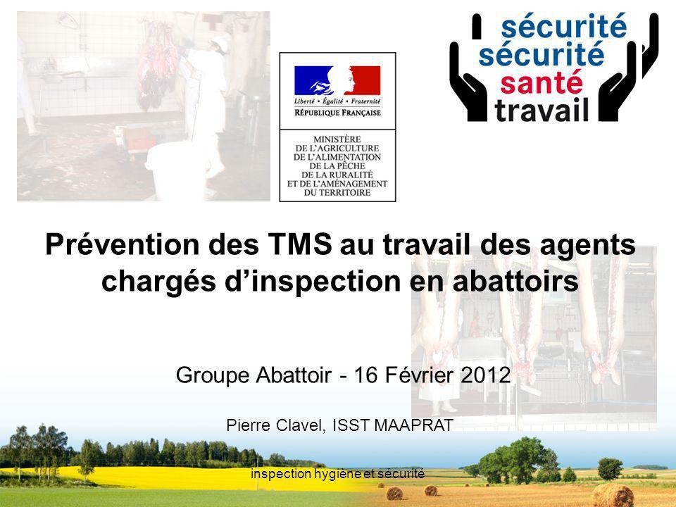 inspection hygiène et sécurité1 titre Prévention des TMS au travail des agents chargés dinspection en abattoirs Groupe Abattoir - 16 Février 2012 Pier
