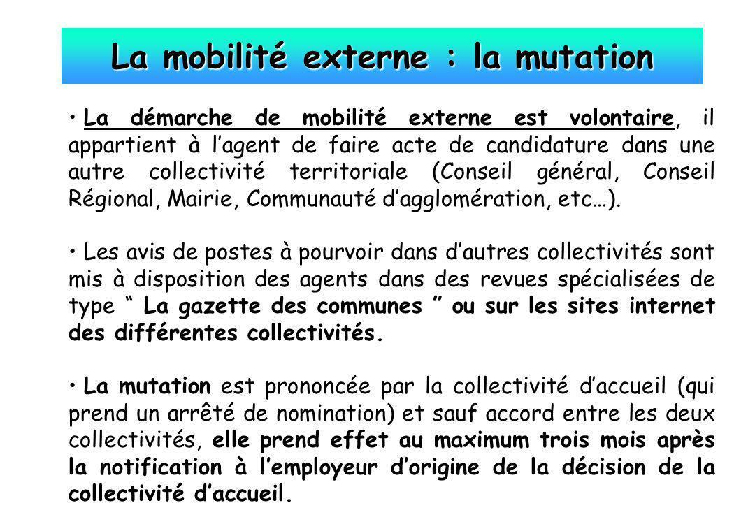 La mobilité externe : la mutation La démarche de mobilité externe est volontaire, il appartient à lagent de faire acte de candidature dans une autre c