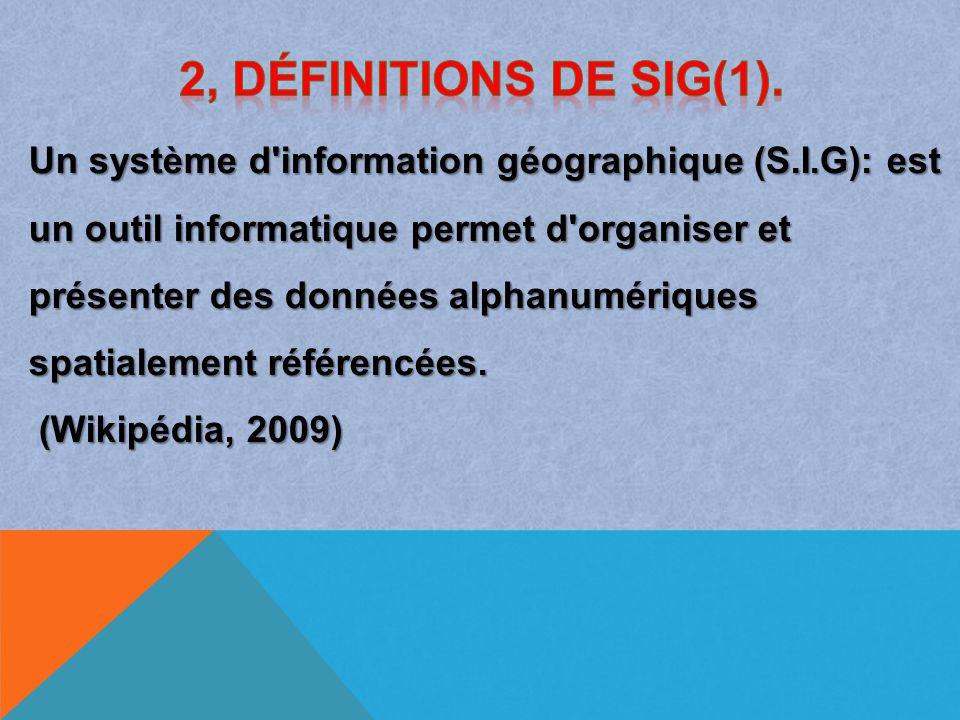 Un système d information géographique (S.I.G): est un outil informatique permet d organiser et présenter des données alphanumériques spatialement référencées.