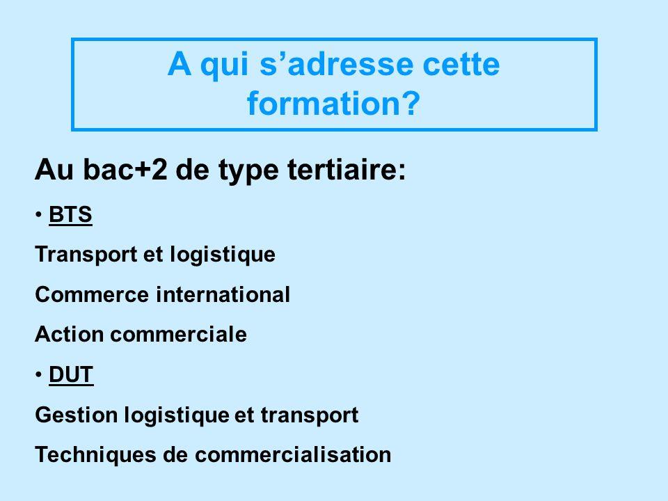 A qui sadresse cette formation? Au bac+2 de type tertiaire: BTS Transport et logistique Commerce international Action commerciale DUT Gestion logistiq