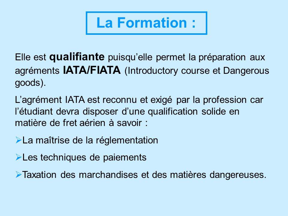 La Formation : Elle est qualifiante puisquelle permet la préparation aux agréments IATA/FIATA (Introductory course et Dangerous goods). Lagrément IATA